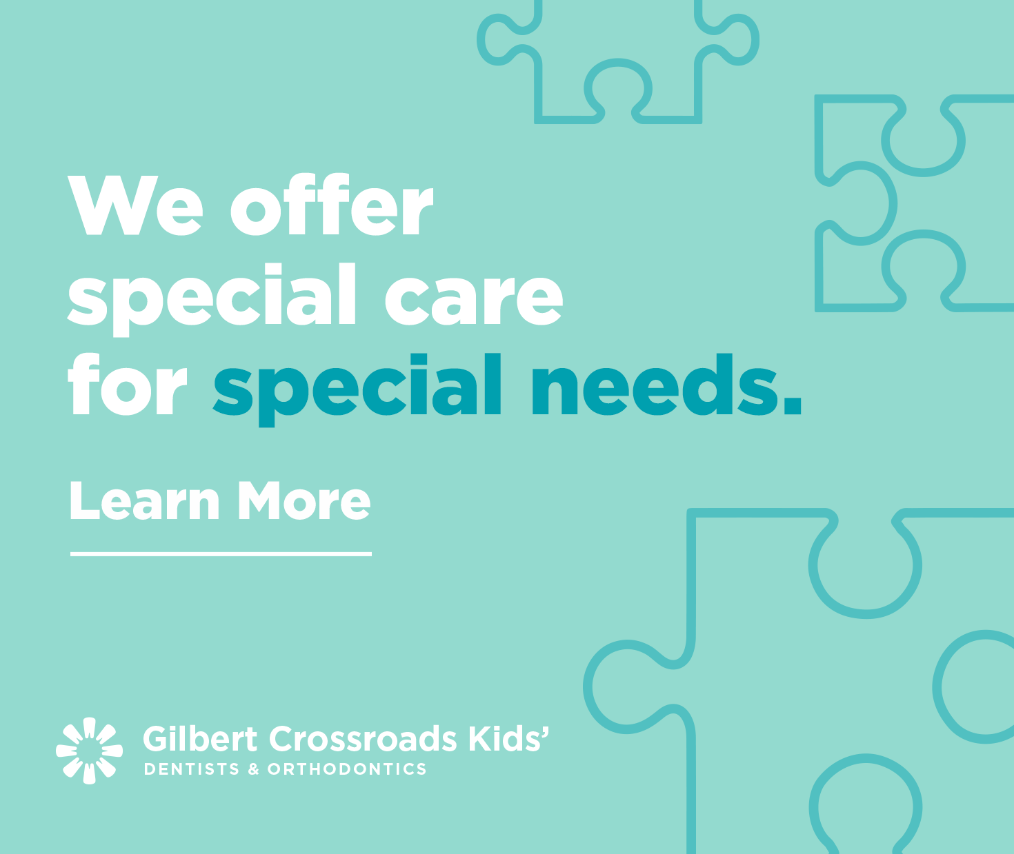 We offer special care for special needs. Learn More.  - Gilbert Crossroads Kids' Dentists & Orthodontics